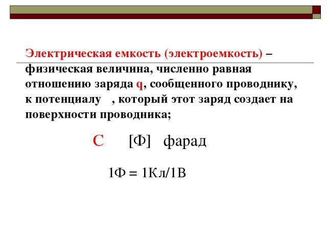 Электрическая емкость (электроемкость) –физическая величина, численно равная отношению заряда q, сообщенного проводнику, к потенциалу φ, который этот заряд создает на поверхности проводника; С [Ф] фарад 1Ф = 1Кл/1В