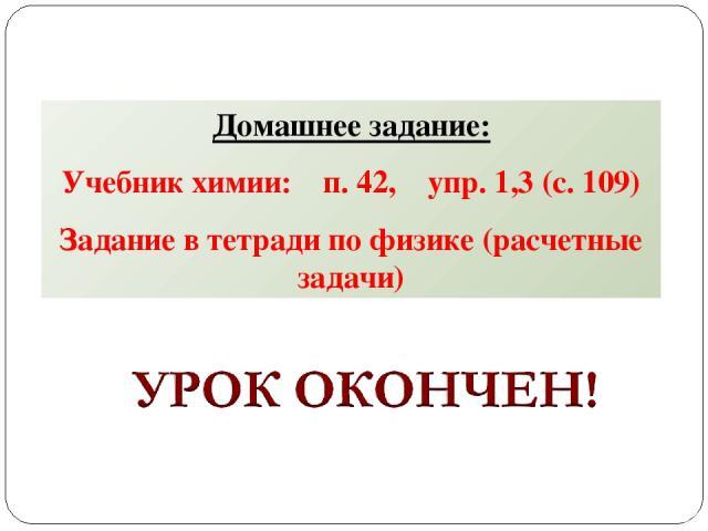 Домашнее задание: Учебник химии: п. 42, упр. 1,3 (с. 109) Задание в тетради по физике (расчетные задачи)
