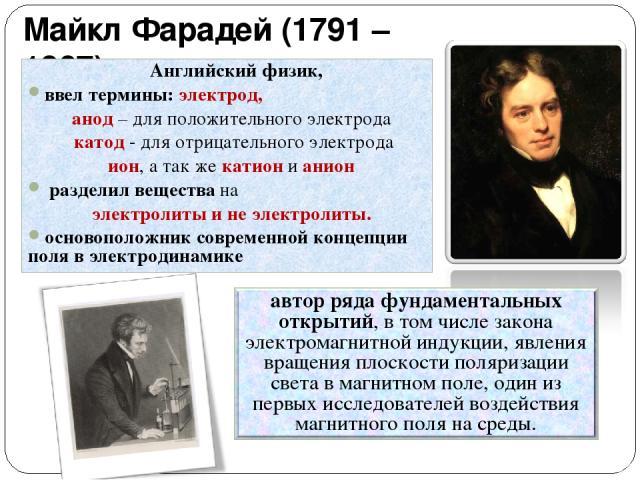 Майкл Фарадей (1791 – 1867) Английский физик, ввел термины: электрод, анод – для положительного электрода катод - для отрицательного электрода ион, а так же катион и анион разделил вещества на электролиты и не электролиты. основоположник современной…