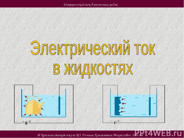 @ Краснополянская школа № 1 Домнин Константин Михайлович 2006 год Электрический ток в различных средах