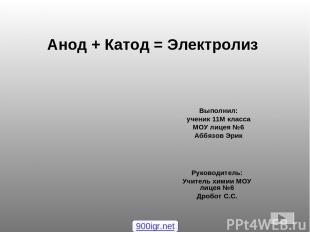 Анод + Катод = Электролиз Выполнил: ученик 11М класса МОУ лицея №6 Аббязов Эрик