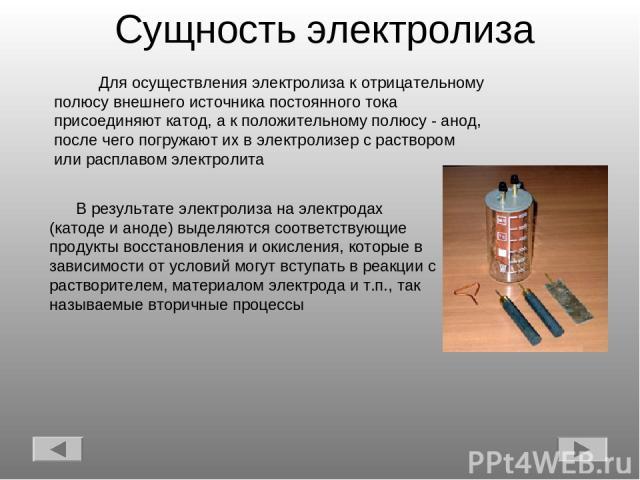 Сущность электролиза В результате электролиза на электродах (катоде и аноде) выделяются соответствующие продукты восстановления и окисления, которые в зависимости от условий могут вступать в реакции с растворителем, материалом электрода и т.п., так …