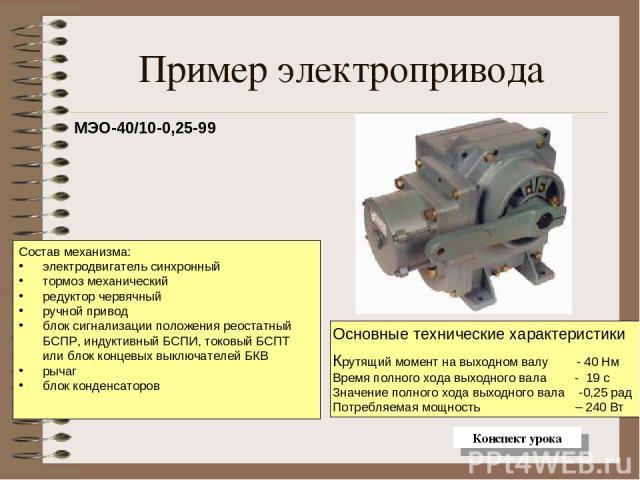 Пример электропривода МЭО-40/10-0,25-99 Состав механизма: электродвигатель синхронный тормоз механический редуктор червячный ручной привод блок сигнализации положения реостатный БСПР, индуктивный БСПИ, токовый БСПТ или блок концевых выключателей БКВ…