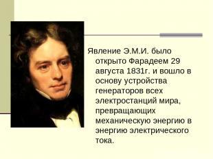 Явление Э.М.И. было открыто Фарадеем 29 августа 1831г. и вошло в основу устройст