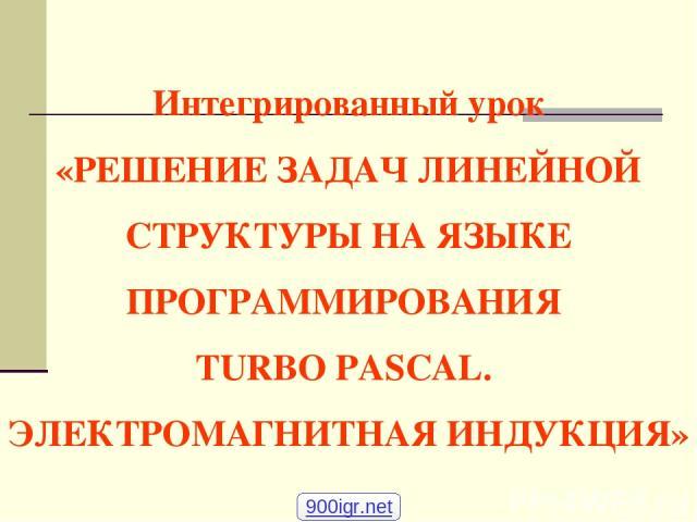 Интегрированный урок «РЕШЕНИЕ ЗАДАЧ ЛИНЕЙНОЙ СТРУКТУРЫ НА ЯЗЫКЕ ПРОГРАММИРОВАНИЯ TURBO PASCAL. ЭЛЕКТРОМАГНИТНАЯ ИНДУКЦИЯ» 900igr.net