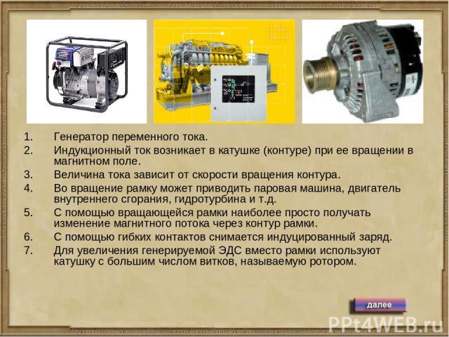 Генератор переменного тока. Индукционный ток возникает в катушке (контуре) при ее вращении в магнитном поле. Величина тока зависит от скорости вращения контура. Во вращение рамку может приводить паровая машина, двигатель внутреннего сгорания, гидрот…