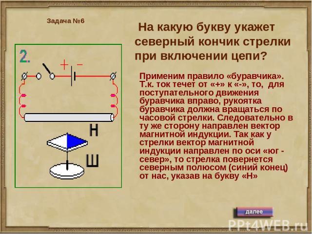На какую букву укажет северный кончик стрелки при включении цепи? Задача №6 Применим правило «буравчика». Т.к. ток течет от «+» к «-», то, для поступательного движения буравчика вправо, рукоятка буравчика должна вращаться по часовой стрелки. Следова…