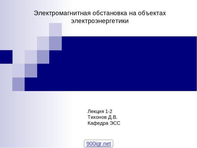 Электромагнитная обстановка на объектах электроэнергетики Лекция 1-2 Тихонов Д.В. Кафедра ЭСС 900igr.net