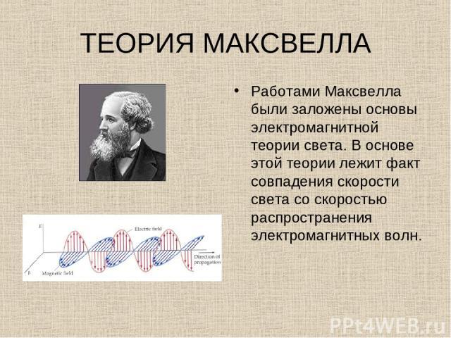 ТЕОРИЯ МАКСВЕЛЛА Работами Максвелла были заложены основы электромагнитной теории света. В основе этой теории лежит факт совпадения скорости света со скоростью распространения электромагнитных волн.