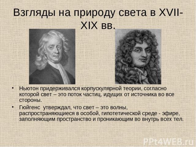 Взгляды на природу света в XVII-XIX вв. Ньютон придерживался корпускулярной теории, согласно которой свет – это поток частиц, идущих от источника во все стороны. Гюйгенс утверждал, что свет – это волны, распространяющиеся в особой, гипотетической ср…