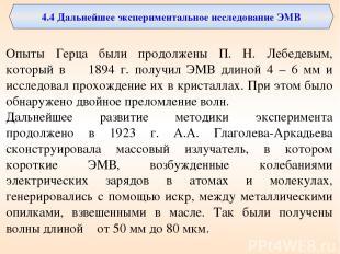 Опыты Герца были продолжены П. Н. Лебедевым, который в 1894 г. получил ЭМВ длино