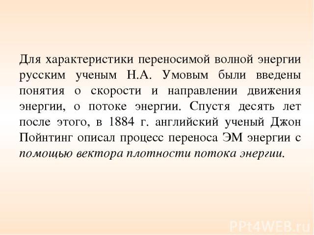 Для характеристики переносимой волной энергии русским ученым Н.А. Умовым были введены понятия о скорости и направлении движения энергии, о потоке энергии. Спустя десять лет после этого, в 1884 г. английский ученый Джон Пойнтинг описал процесс перено…