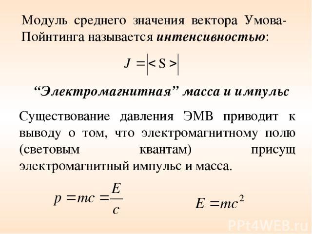 """""""Электромагнитная"""" масса и импульс Существование давления ЭМВ приводит к выводу о том, что электромагнитному полю (световым квантам) присущ электромагнитный импульс и масса. Модуль среднего значения вектора Умова-Пойнтинга называется интенсивностью:"""