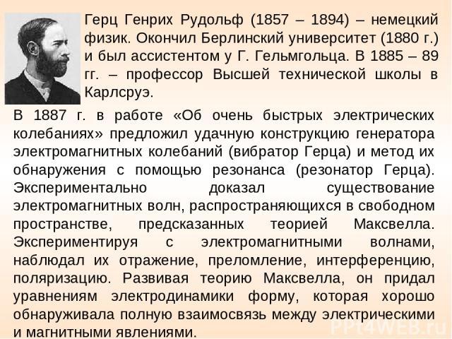 Герц Генрих Рудольф (1857 – 1894) – немецкий физик. Окончил Берлинский университет (1880 г.) и был ассистентом у Г. Гельмгольца. В 1885 – 89 гг. – профессор Высшей технической школы в Карлсруэ. В 1887 г. в работе «Об очень быстрых электрических коле…