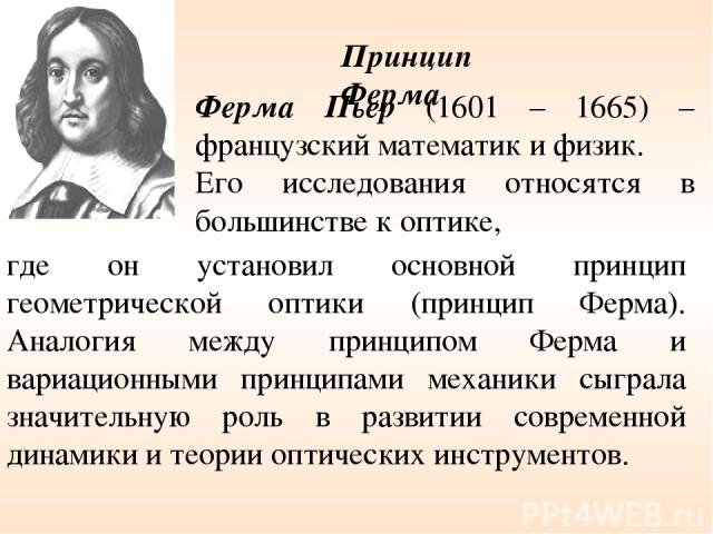Ферма Пьер (1601 – 1665) – французский математик и физик. Его исследования относятся в большинстве к оптике, где он установил основной принцип геометрической оптики (принцип Ферма). Аналогия между принципом Ферма и вариационными принципами механики …