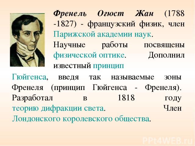Френель Огюст Жан (1788 -1827) - французский физик, член Парижской академии наук. Научные работы посвящены физической оптике. Дополнил известный принцип Гюйгенса, введя так называемые зоны Френеля (принцип Гюйгенса - Френеля). Разработал в 1818 году…