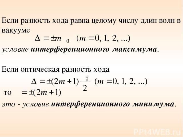Если разность хода равна целому числу длин волн в вакууме условие интерференционного максимума. Если оптическая разность хода то это - условие интерференционного минимума.