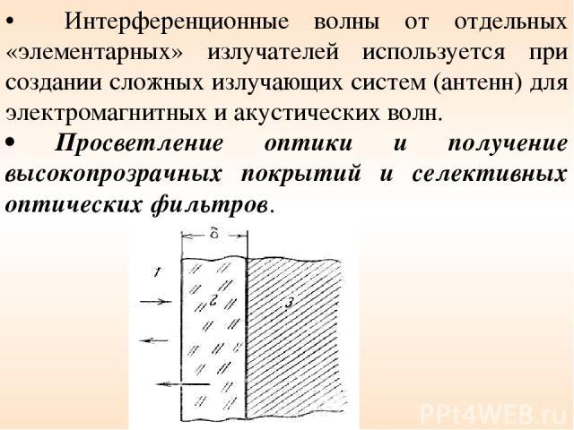 • Интерференционные волны от отдельных «элементарных» излучателей используется при создании сложных излучающих систем (антенн) для электромагнитных и акустических волн. • Просветление оптики и получение высокопрозрачных покрытий и селективных оптиче…