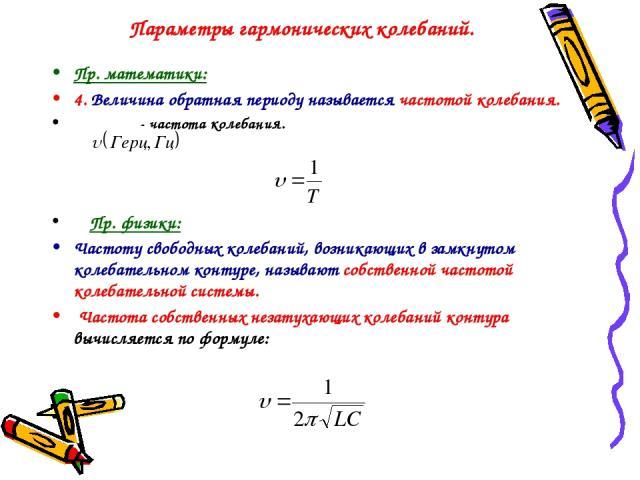 Параметры гармонических колебаний. Пр. математики: 4. Величина обратная периоду называется частотой колебания. - частота колебания. Пр. физики: Частоту свободных колебаний, возникающих в замкнутом колебательном контуре, называют собственной частотой…