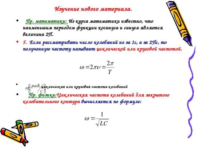 Изучение нового материала. Пр. математики: Из курса математики известно, что наименьшим периодом функции косинуса и синуса является величина 2П. 5. Если рассматривать число колебаний не за 1с, а за 2Пс, то полученную частоту называют циклической или…