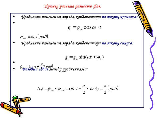 Пример расчета разности фаз. Уравнение изменения заряда конденсатора по закону косинуса: Уравнение изменения заряда конденсатора по закону синуса: Фазовый сдвиг между уравнениями: