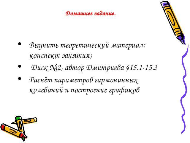 Домашнее задание. Выучить теоретический материал: конспект занятия; Диск №.2, автор Дмитриева §15.1-15.3 Расчёт параметров гармоничных колебаний и построение графиков