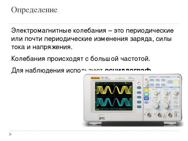 Определение Электромагнитные колебания – это периодические или почти периодические изменения заряда, силы тока и напряжения. Колебания происходят с большой частотой. Для наблюдения используют осциллограф.
