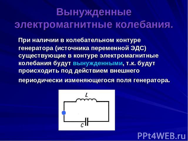 Вынужденные электромагнитные колебания. При наличии в колебательном контуре генератора (источника переменной ЭДС) существующие в контуре электромагнитные колебания будут вынужденными, т.к. будут происходить под действием внешнего периодически изменя…