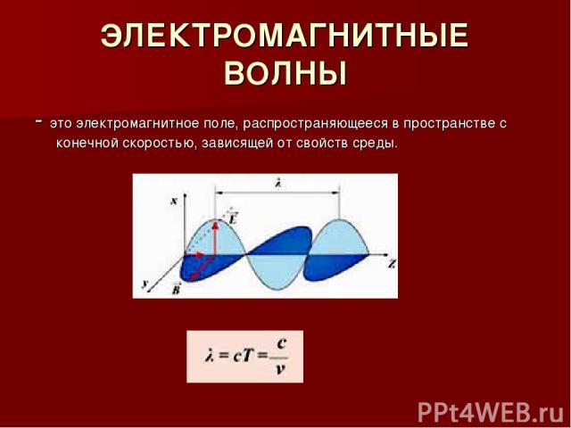 ЭЛЕКТРОМАГНИТНЫЕ ВОЛНЫ - это электромагнитное поле, распространяющееся в пространстве с конечной скоростью, зависящей от свойств среды.