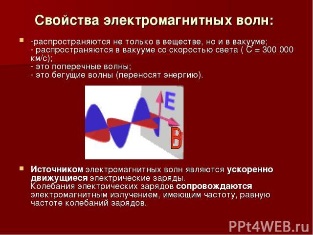 Свойства электромагнитных волн: -распространяются не только в веществе, но и в вакууме; - распространяются в вакууме со скоростью света ( С = 300 000 км/c); - это поперечные волны; - это бегущие волны (переносят энергию). Источником электромагнитных…