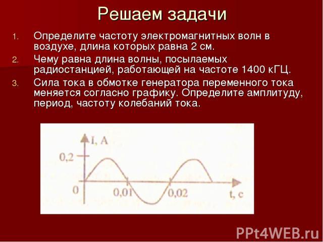 Решаем задачи Определите частоту электромагнитных волн в воздухе, длина которых равна 2 см. Чему равна длина волны, посылаемых радиостанцией, работающей на частоте 1400 кГЦ. Сила тока в обмотке генератора переменного тока меняется согласно графику. …