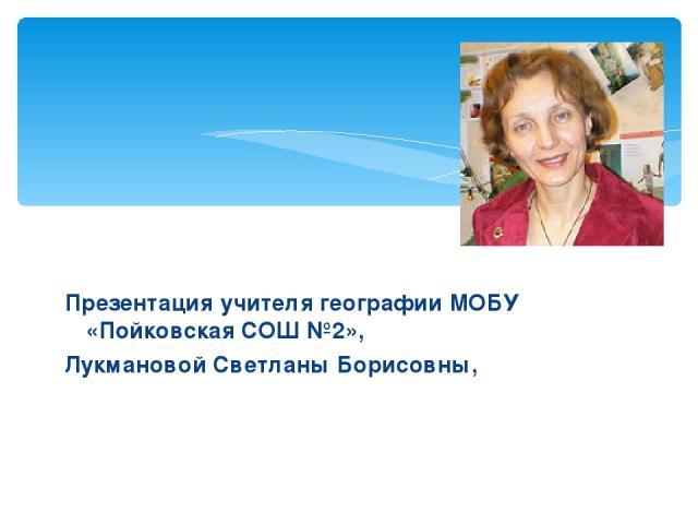 Презентация учителя географии МОБУ «Пойковская СОШ №2», Лукмановой Светланы Борисовны,