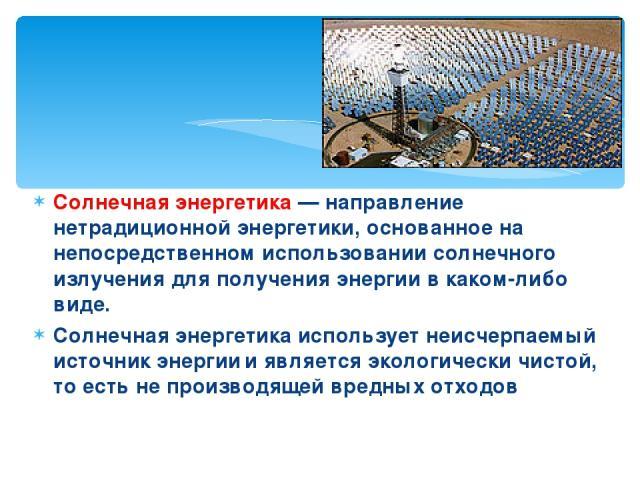 Солнечная энергетика— направление нетрадиционной энергетики, основанное на непосредственном использовании солнечного излучения для получения энергии в каком-либо виде. Солнечная энергетика использует неисчерпаемый источник энергии и является эколог…