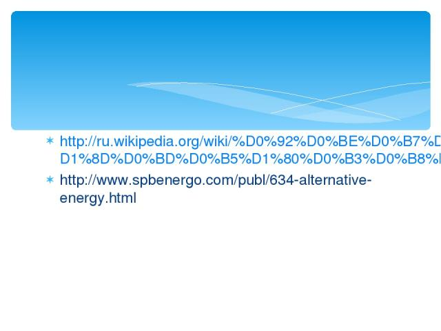 http://ru.wikipedia.org/wiki/%D0%92%D0%BE%D0%B7%D0%BE%D0%B1%D0%BD%D0%BE%D0%B2%D0%BB%D1%8F%D0%B5%D0%BC%D0%B0%D1%8F_%D1%8D%D0%BD%D0%B5%D1%80%D0%B3%D0%B8%D1%8F http://www.spbenergo.com/publ/634-alternative-energy.html
