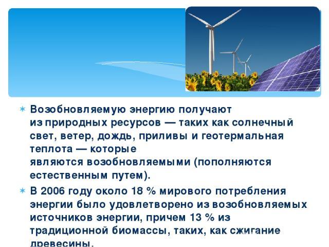 Возобновляемую энергию получают изприродных ресурсов— таких каксолнечный свет,ветер,дождь,приливыи геотермальная теплота— которые являютсявозобновляемыми(пополняются естественным путем). В 2006 году около 18% мирового потребления энергии …