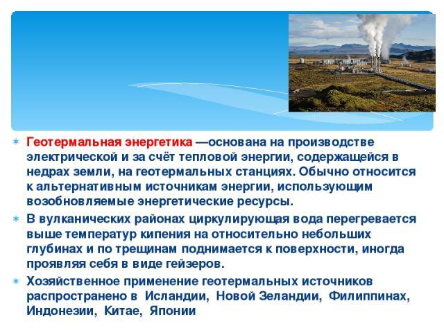 Геотермальная энергетика —основана на производстве электрической и за счёт тепловой энергии, содержащейся в недрах земли, на геотермальных станциях. Обычно относится к альтернативным источникам энергии, использующим возобновляемые энергетические рес…