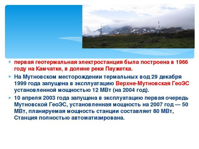 первая геотермальная электростанция была построена в 1966 году на Камчатке, в долине реки Паужетка. На Мутновском месторождении термальных вод 29 декабря 1999 года запущена в эксплуатацию Верхне-Мутновская ГеоЭС установленной мощностью 12 МВт (на 20…