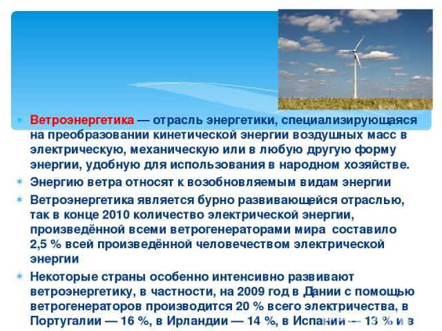 Ветроэнергетика— отрасль энергетики, специализирующаяся на преобразовании кинетической энергии воздушных масс в электрическую, механическую или в любую другую форму энергии, удобную для использования в народном хозяйстве. Энергию ветра относят к во…