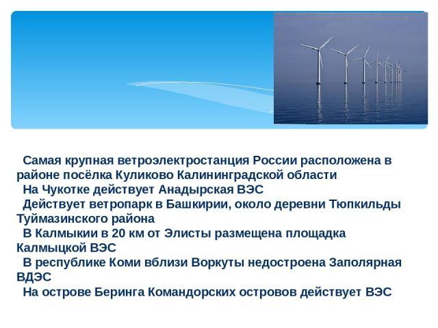 Самая крупная ветроэлектростанция России расположена в районе посёлка Куликово Калининградской области На Чукотке действует Анадырская ВЭС Действует ветропарк в Башкирии, около деревни Тюпкильды Туймазинского района В Калмыкии в 20км от Элисты разм…