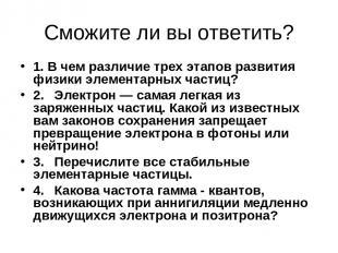 Сможите ли вы ответить? 1. В чем различие трех этапов развития физики элементарн