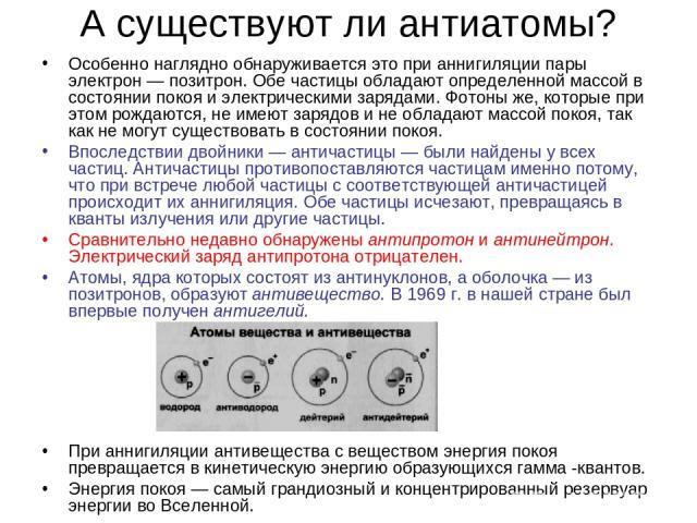 А существуют ли антиатомы? Особенно наглядно обнаруживается это при аннигиляции пары электрон — позитрон. Обе частицы обладают определенной массой в состоянии покоя и электрическими зарядами. Фотоны же, которые при этом рождаются, не имеют зарядов и…