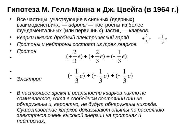 Гипотеза М. Гелл-Манна и Дж. Цвейга (в 1964 г.) Все частицы, участвующие в сильных (ядерных) взаимодействиях, — адроны — построены из более фундаментальных (или первичных) частиц — кварков. Кварки имеют дробный электрический заряд Протоны и нейтроны…