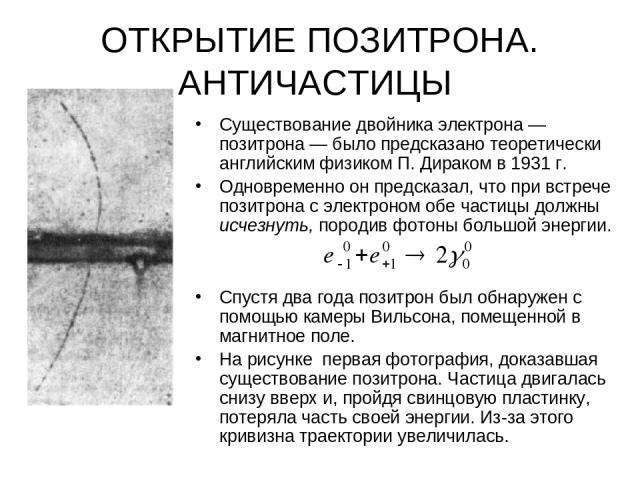 ОТКРЫТИЕ ПОЗИТРОНА. АНТИЧАСТИЦЫ Существование двойника электрона — позитрона — было предсказано теоретически английским физиком П. Дираком в 1931 г. Одновременно он предсказал, что при встрече позитрона с электроном обе частицы должны исчезнуть, пор…