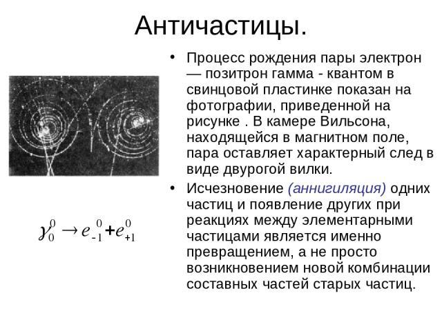 Античастицы. Процесс рождения пары электрон — позитрон гамма - квантом в свинцовой пластинке показан на фотографии, приведенной на рисунке . В камере Вильсона, находящейся в магнитном поле, пара оставляет характерный след в виде двурогой вилки. Исче…