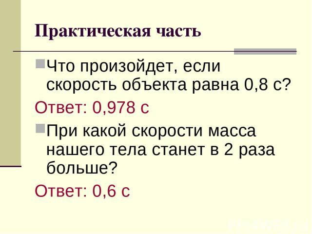 Практическая часть Что произойдет, если скорость объекта равна 0,8 с? Ответ: 0,978 с При какой скорости масса нашего тела станет в 2 раза больше? Ответ: 0,6 с