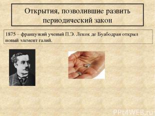 Открытия, позволившие развить периодический закон 1875 – французкий ученый П.Э.