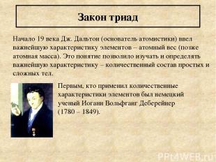 Закон триад Начало 19 века Дж. Дальтон (основатель атомистики) ввел важнейшую ха