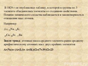 В 1829 г он опубликовал таблицу, в которой в группы по 3 элемента объединялись э