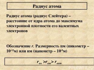 Радиус атома (радиус Слейтера) – расстояние от ядра атома до максимума электронн