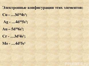 Электронные конфигурации этих элементов: Cu - …3d104s1; Ag - …4d105s1; Au – 5d10